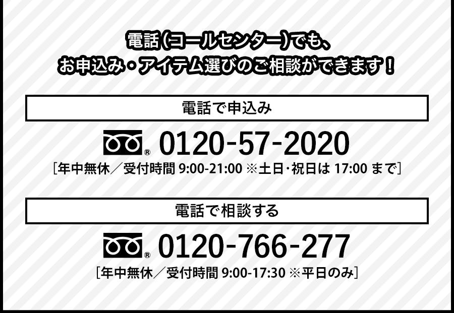 電話(コールセンター)でも、お申込み・アイテム選びのご相談ができます!電話でのお申込み フリーダイアル0120-57-2020 通話料無料/受付時間9:00〜21:00/年中無休