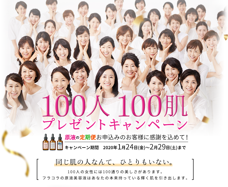 100人100肌プレゼントキャンペーン原液の定期便お申込みのお客様に感謝を込めて!キャンペーン期間 2020年1月24日(金)〜2月29日(土)まで 同じ肌の人なんて、ひとりもいない。100人の女性には100通りの美しさがあります。フラコラの原液美容液はあなたの本来持っている輝く肌を引き出します。