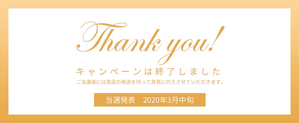Thank you! キャンペーンは終了しました ご当選者には賞品の発送を持って発表に代えさせていただきます。 当選発表 2020年3月中旬