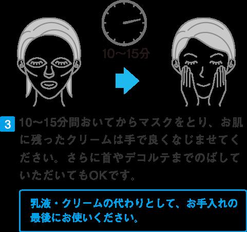 10~15分間おいてからマスクをとり、お肌に残ったクリームは手で良くなじませてください。さらに首やデコルテまでのばしていただいてもOKです。