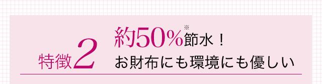 特徴2 約50%※節水! お財布にも環境にも優しい